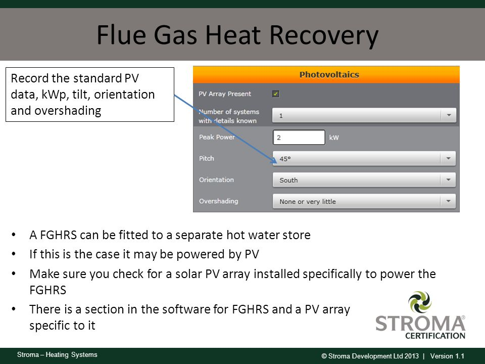 Flue Gas Heat Recovery Record the standard PV data, kWp, tilt, orientation and overshading. A FGHRS can be fitted to a separate hot water store.