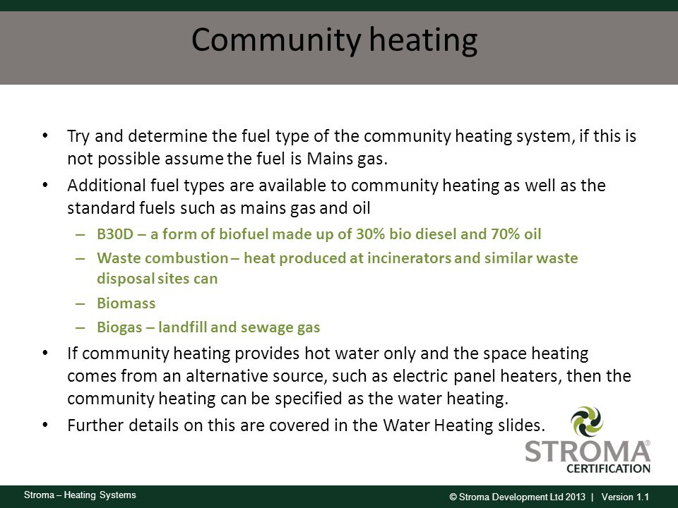 Community heating Try and determine the fuel type of the community heating system, if this is not possible assume the fuel is Mains gas.