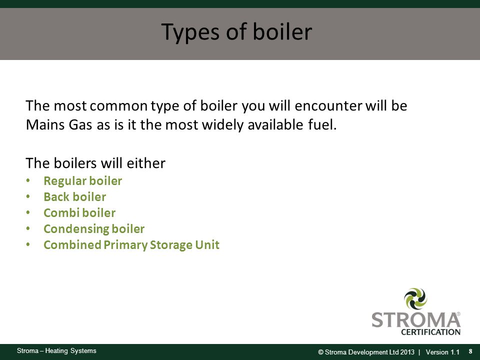 Types of boiler The most common type of boiler you will encounter will be Mains Gas as is it the most widely available fuel.