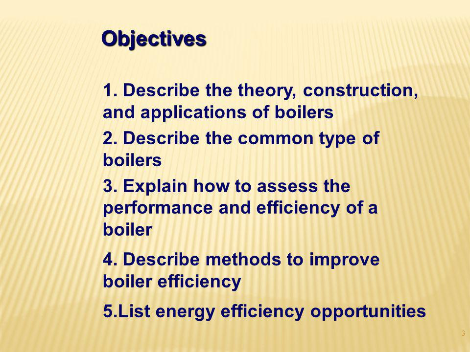 Objectives 1. Describe the theory, construction, and applications of boilers. 2. Describe the common type of boilers.