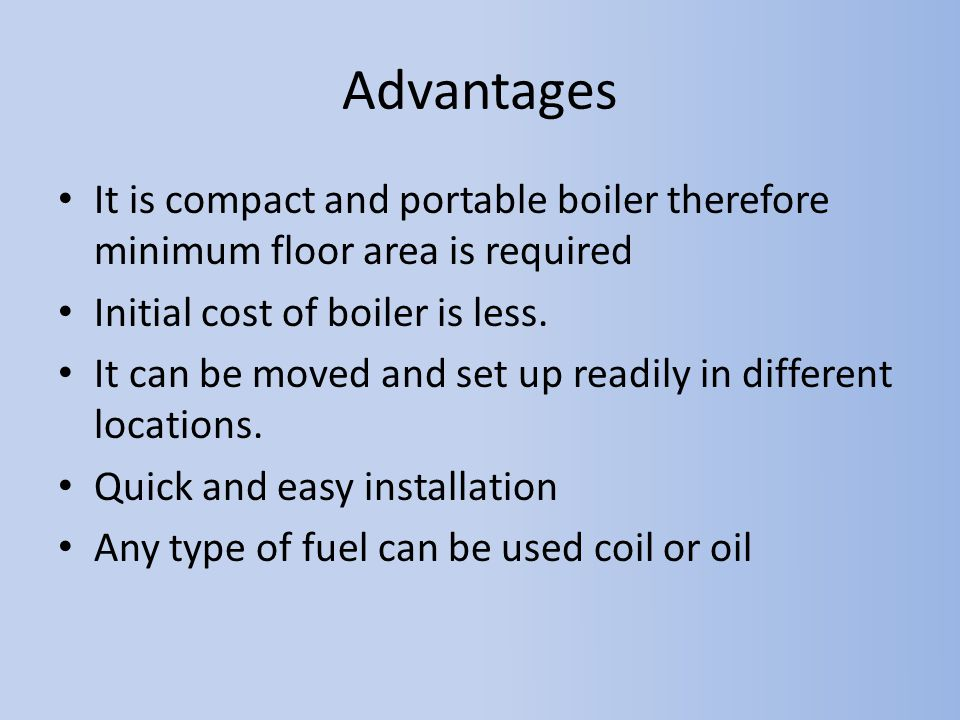 Advantages It is compact and portable boiler therefore minimum floor area is required. Initial cost of boiler is less.