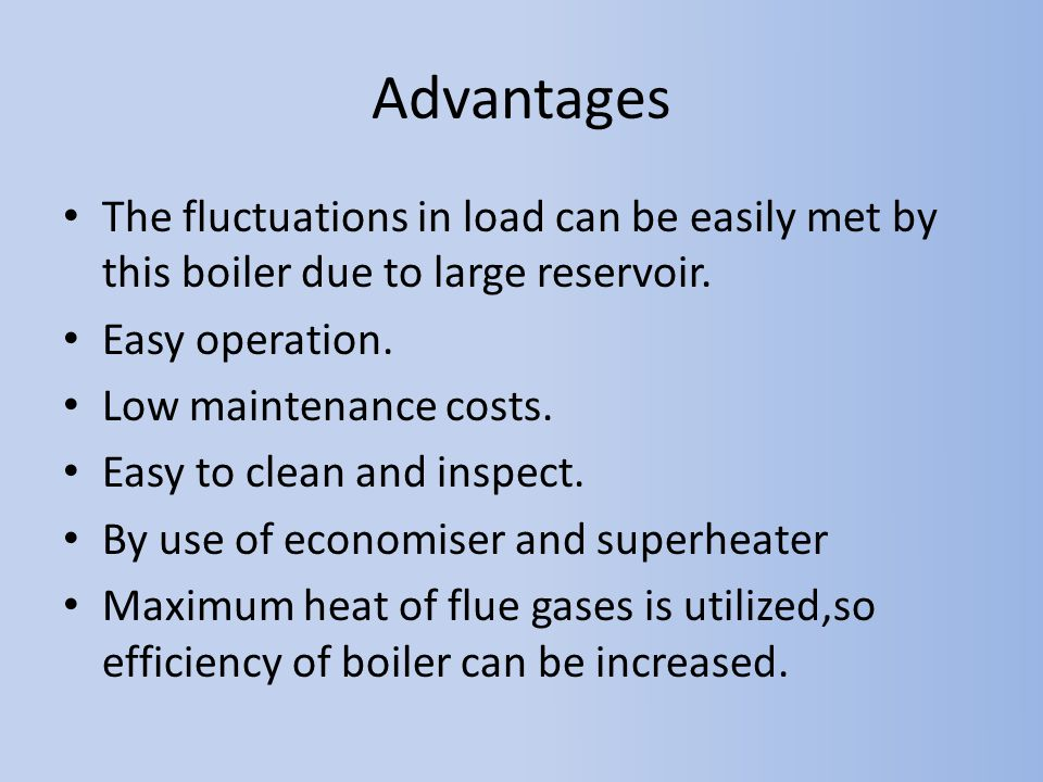 Advantages The fluctuations in load can be easily met by this boiler due to large reservoir. Easy operation.