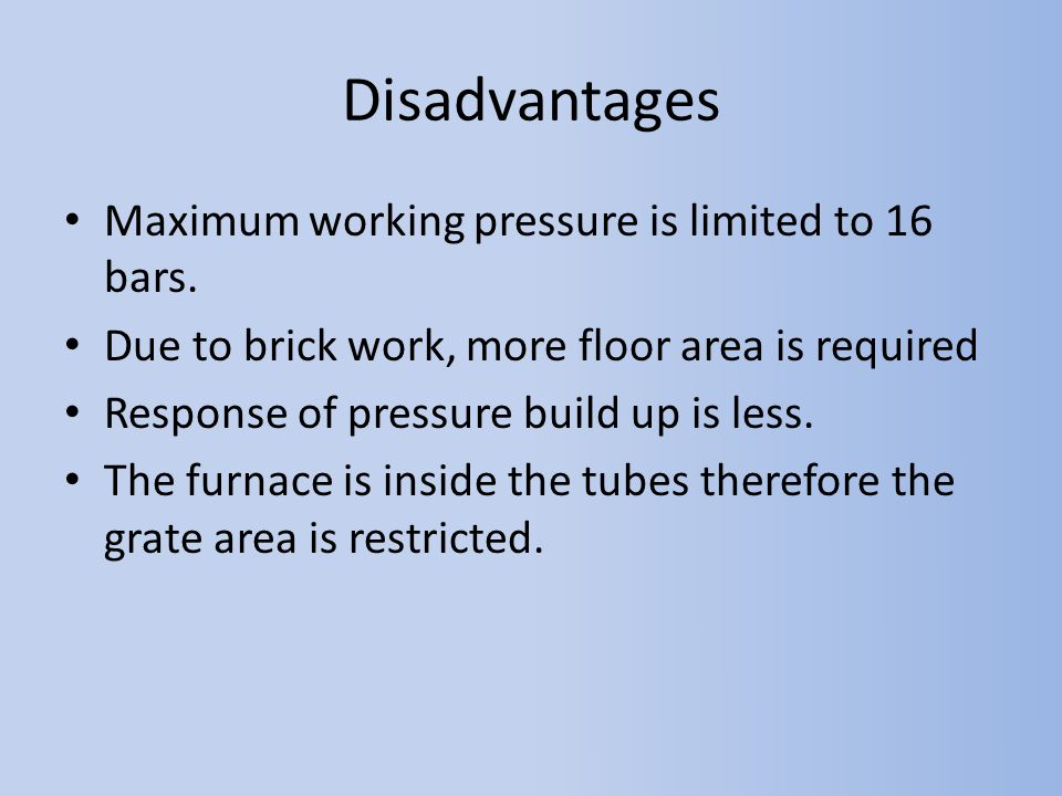 Disadvantages Maximum working pressure is limited to 16 bars.