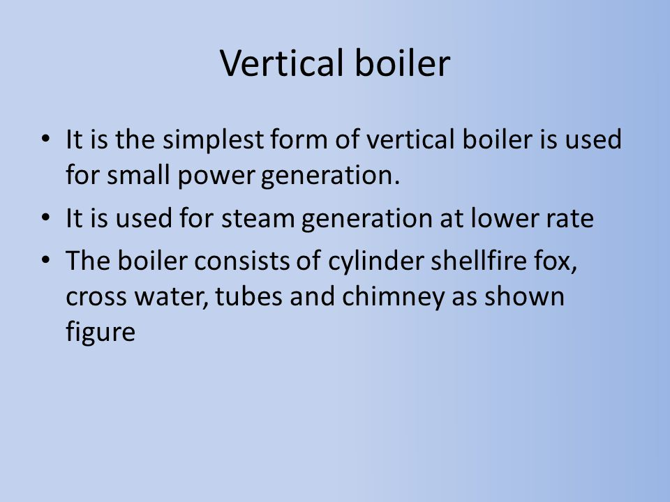 Vertical boiler It is the simplest form of vertical boiler is used for small power generation. It is used for steam generation at lower rate.