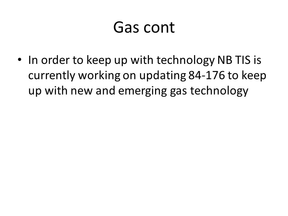 Gas cont In order to keep up with technology NB TIS is currently working on updating 84-176 to keep up with new and emerging gas technology.