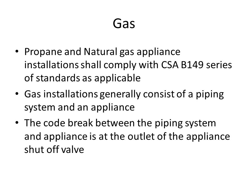 Gas Propane and Natural gas appliance installations shall comply with CSA B149 series of standards as applicable.