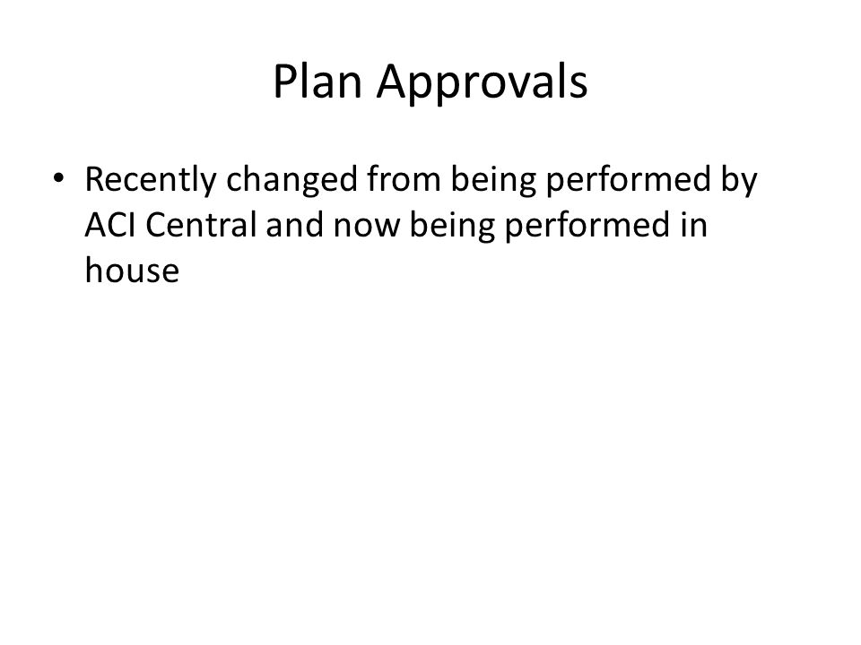 Plan Approvals Recently changed from being performed by ACI Central and now being performed in house.