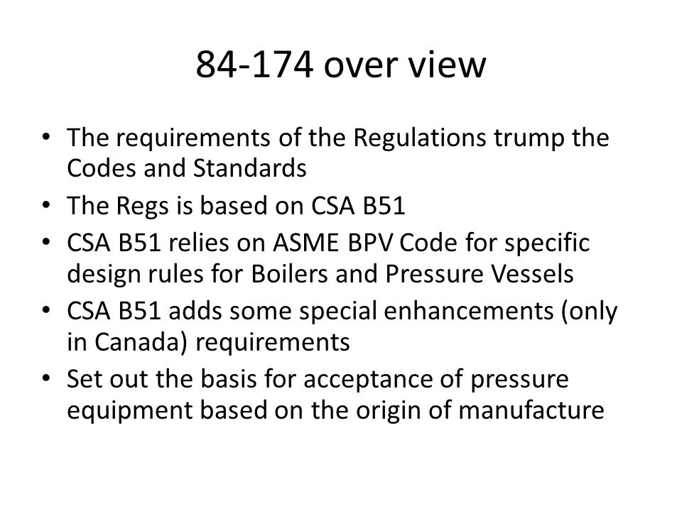 84-174 over view The requirements of the Regulations trump the Codes and Standards. The Regs is based on CSA B51.
