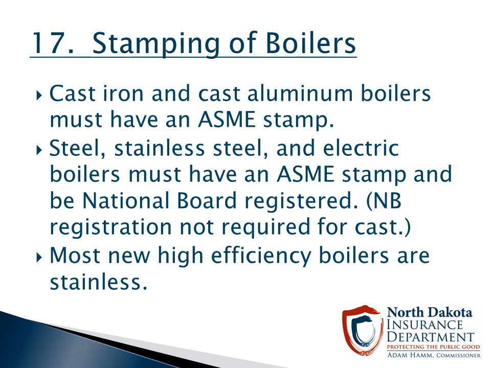 17. Stamping of Boilers Cast iron and cast aluminum boilers must have an ASME stamp.