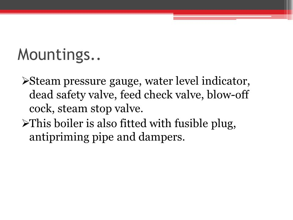 Mountings.. Steam pressure gauge, water level indicator, dead safety valve, feed check valve, blow-off cock, steam stop valve.