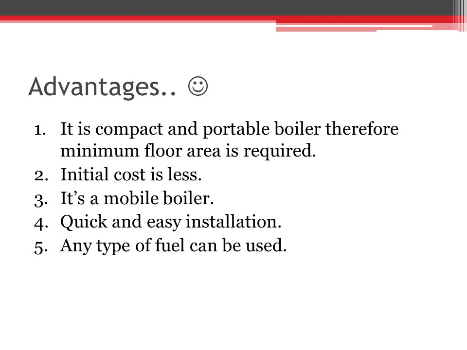 Advantages..  It is compact and portable boiler therefore minimum floor area is required. Initial cost is less.