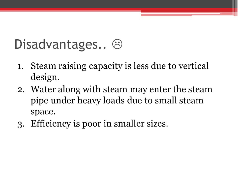 Disadvantages..  Steam raising capacity is less due to vertical design.