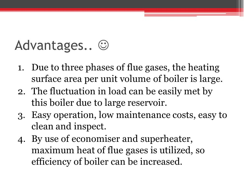 Advantages..  Due to three phases of flue gases, the heating surface area per unit volume of boiler is large.