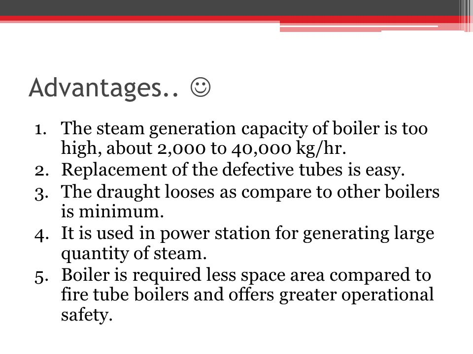 Advantages..  The steam generation capacity of boiler is too high, about 2,000 to 40,000 kg/hr. Replacement of the defective tubes is easy.