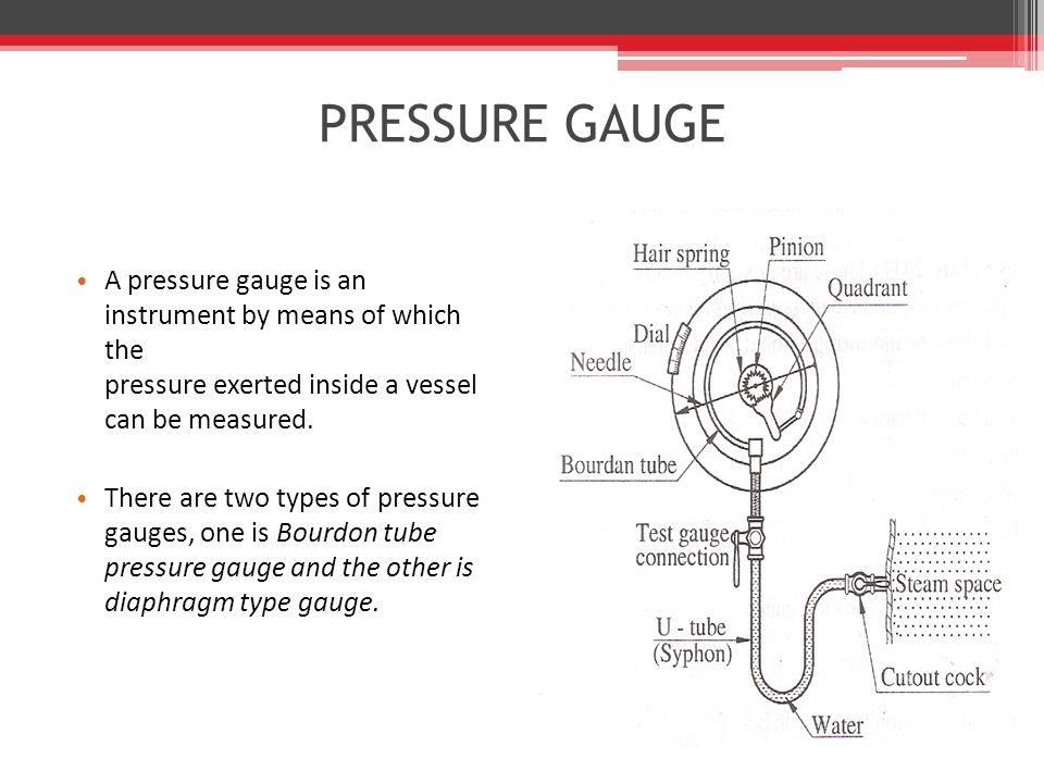 PRESSURE GAUGE A pressure gauge is an instrument by means of which the pressure exerted inside a vessel can be measured.