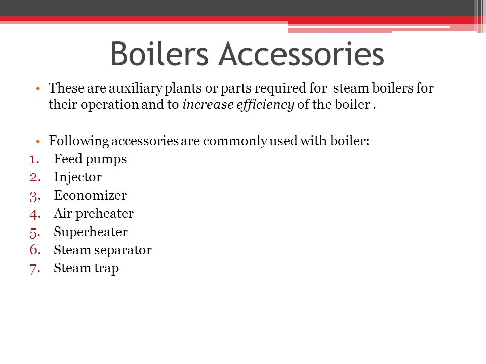 Boilers Accessories These are auxiliary plants or parts required for steam boilers for their operation and to increase efficiency of the boiler .