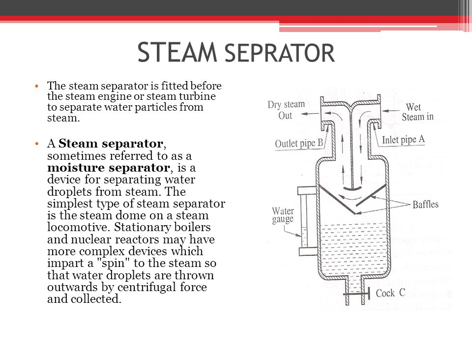 STEAM SEPRATOR The steam separator is fitted before the steam engine or steam turbine to separate water particles from steam.