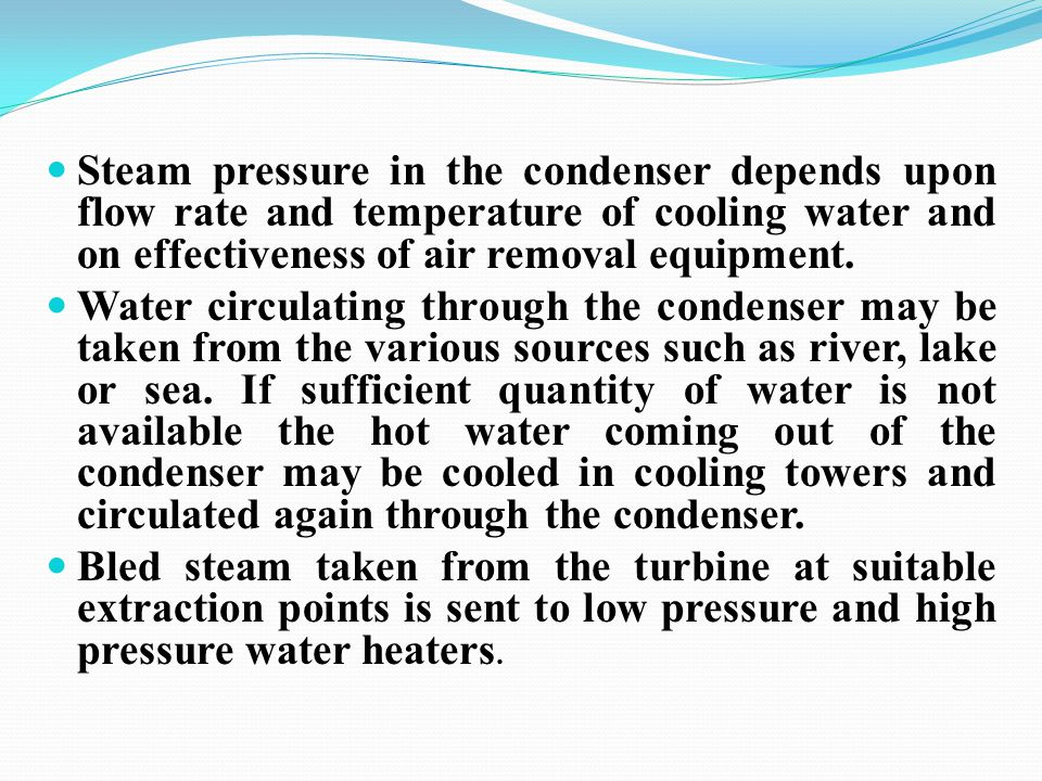Steam pressure in the condenser depends upon flow rate and temperature of cooling water and on effectiveness of air removal equipment.