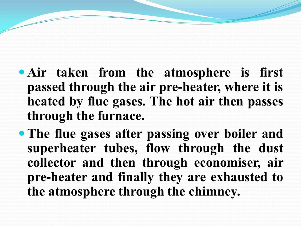 Air taken from the atmosphere is first passed through the air pre-heater, where it is heated by flue gases. The hot air then passes through the furnace.