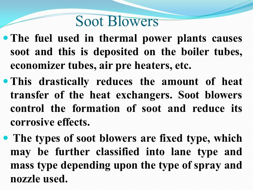 Soot Blowers The fuel used in thermal power plants causes soot and this is deposited on the boiler tubes, economizer tubes, air pre heaters, etc.