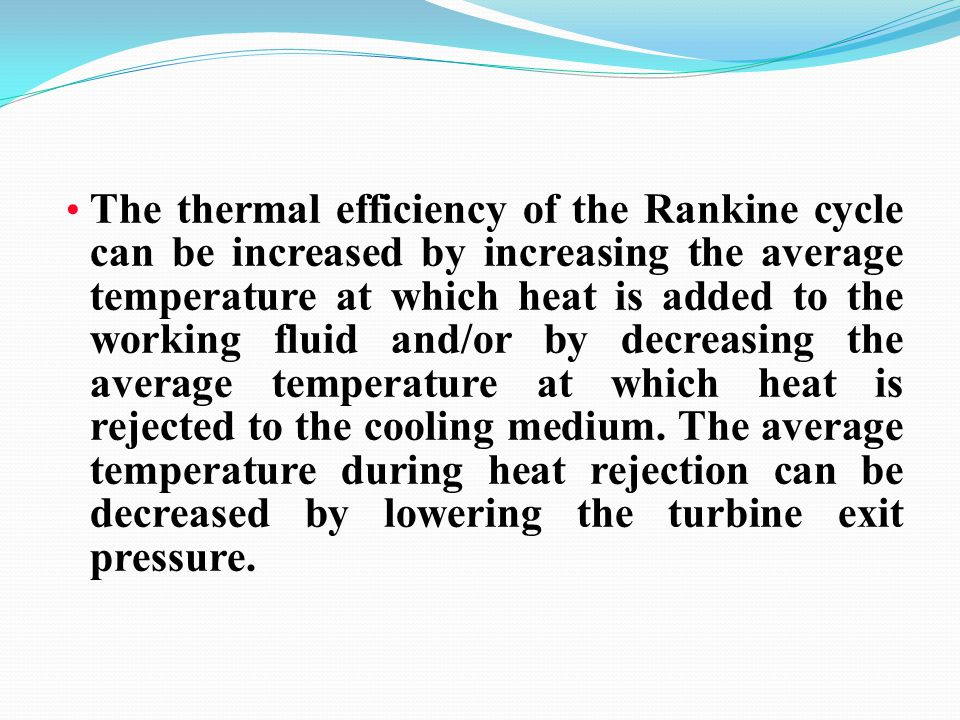 The thermal efficiency of the Rankine cycle can be increased by increasing the average temperature at which heat is added to the working fluid and/or by decreasing the average temperature at which heat is rejected to the cooling medium.