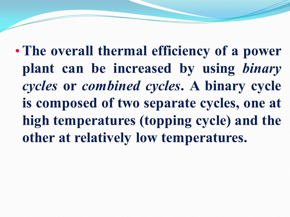The overall thermal efficiency of a power plant can be increased by using binary cycles or combined cycles.