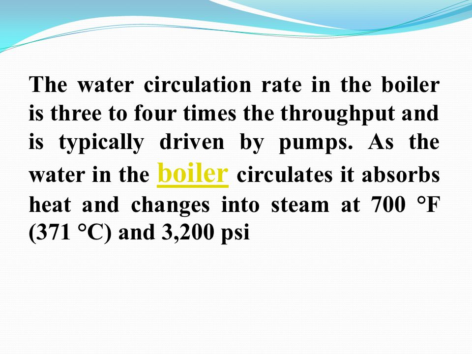 The water circulation rate in the boiler is three to four times the throughput and is typically driven by pumps.