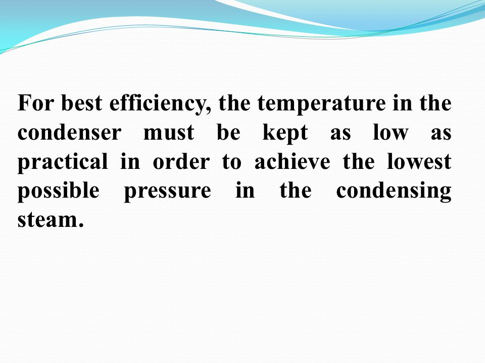 For best efficiency, the temperature in the condenser must be kept as low as practical in order to achieve the lowest possible pressure in the condensing steam.