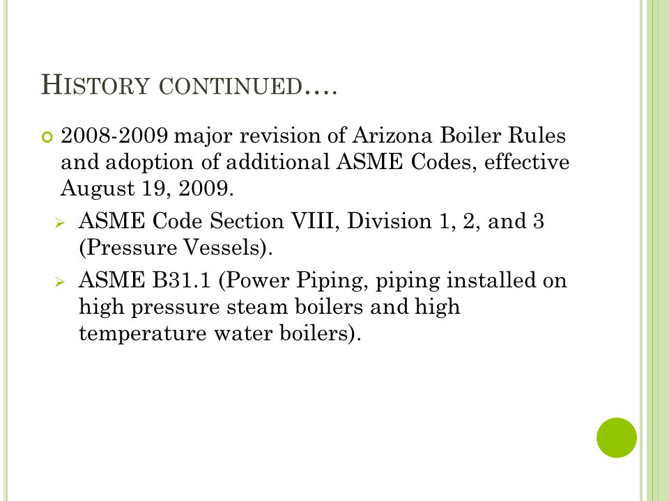 History continued…. 2008-2009 major revision of Arizona Boiler Rules and adoption of additional ASME Codes, effective August 19, 2009.