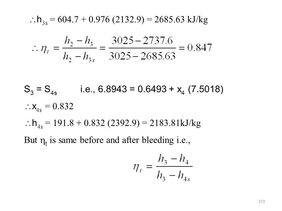 h3s = 604.7 + 0.976 (2132.9) = 2685.63 kJ/kg S3 = S4s i.e., 6.8943 = 0.6493 + x4 (7.5018) x4s = 0.832.