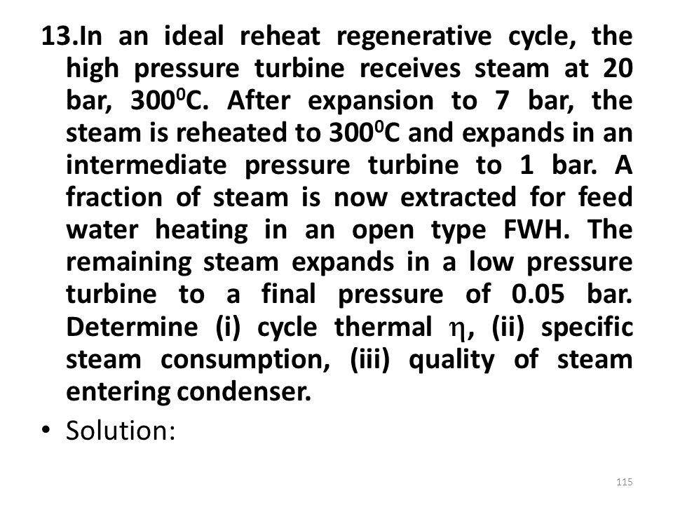 13.In an ideal reheat regenerative cycle, the high pressure turbine receives steam at 20 bar, 3000C. After expansion to 7 bar, the steam is reheated to 3000C and expands in an intermediate pressure turbine to 1 bar. A fraction of steam is now extracted for feed water heating in an open type FWH. The remaining steam expands in a low pressure turbine to a final pressure of 0.05 bar. Determine (i) cycle thermal , (ii) specific steam consumption, (iii) quality of steam entering condenser.