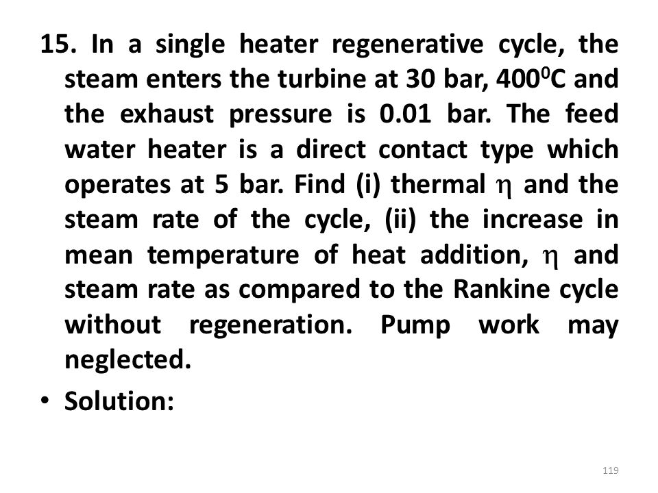 15. In a single heater regenerative cycle, the steam enters the turbine at 30 bar, 4000C and the exhaust pressure is 0.01 bar. The feed water heater is a direct contact type which operates at 5 bar. Find (i) thermal  and the steam rate of the cycle, (ii) the increase in mean temperature of heat addition,  and steam rate as compared to the Rankine cycle without regeneration. Pump work may neglected.