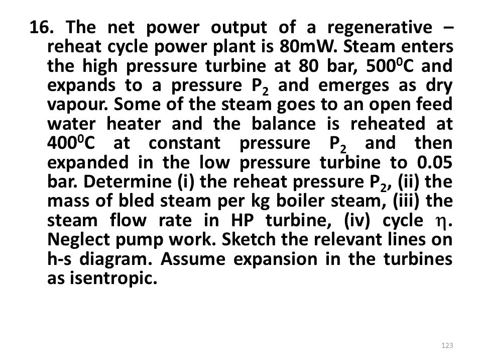16. The net power output of a regenerative – reheat cycle power plant is 80mW.