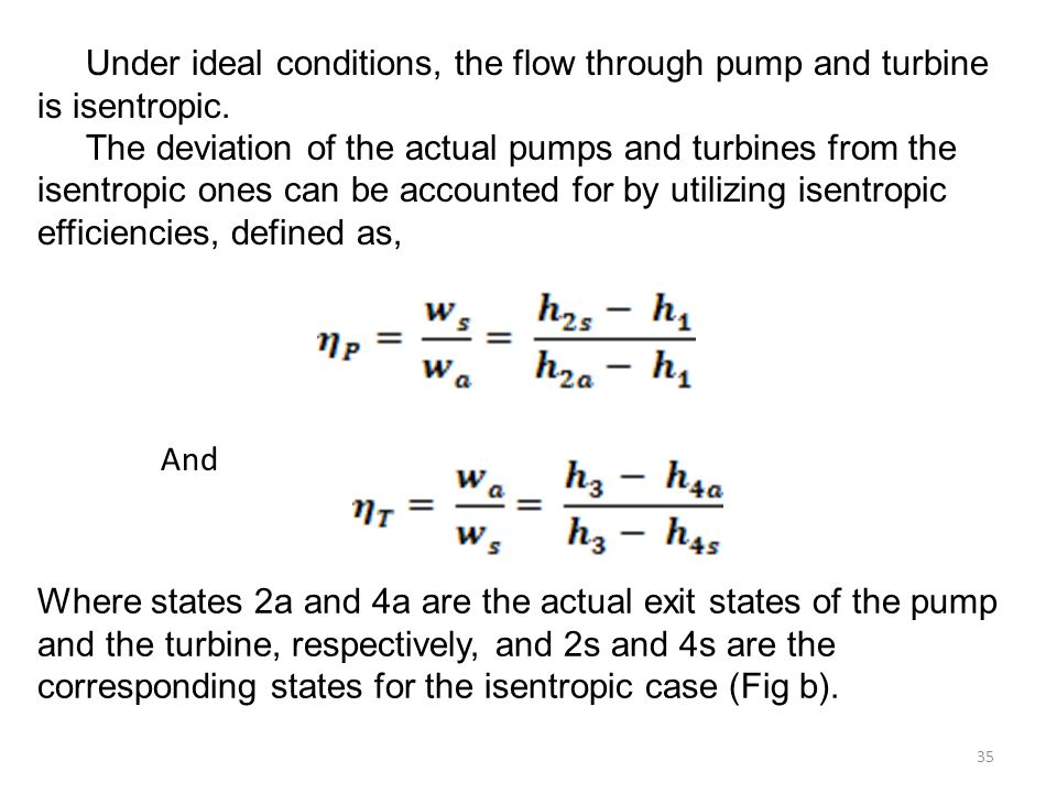 Under ideal conditions, the flow through pump and turbine is isentropic. The deviation of the actual pumps and turbines from the isentropic ones can be accounted for by utilizing isentropic efficiencies, defined as,