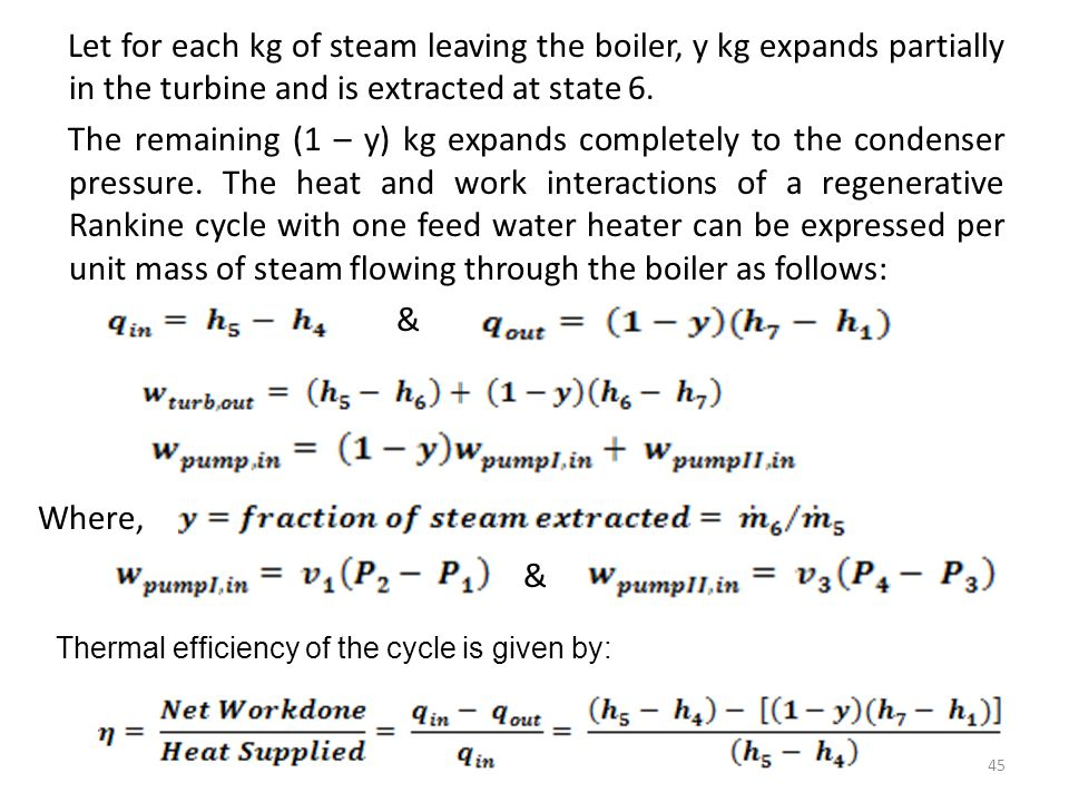 Let for each kg of steam leaving the boiler, y kg expands partially in the turbine and is extracted at state 6. The remaining (1 – y) kg expands completely to the condenser pressure. The heat and work interactions of a regenerative Rankine cycle with one feed water heater can be expressed per unit mass of steam flowing through the boiler as follows: &