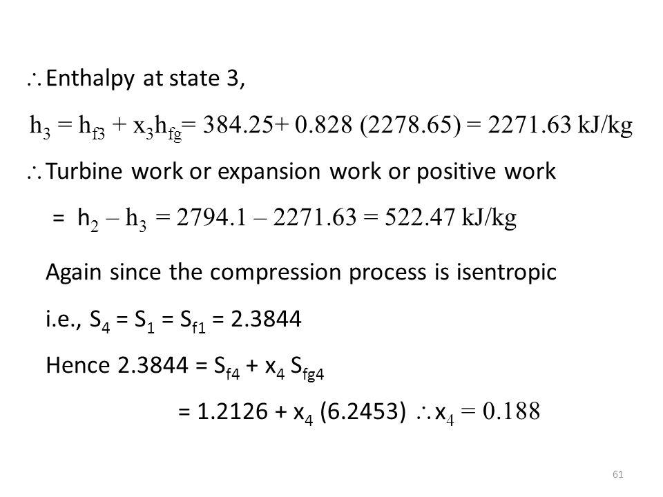 Enthalpy at state 3, h3 = hf3 + x3hfg= 384.25+ 0.828 (2278.65) = 2271.63 kJ/kg. Turbine work or expansion work or positive work.