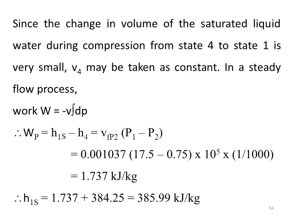 Since the change in volume of the saturated liquid water during compression from state 4 to state 1 is very small, v4 may be taken as constant. In a steady flow process,