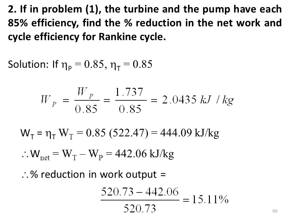 2. If in problem (1), the turbine and the pump have each 85% efficiency, find the % reduction in the net work and cycle efficiency for Rankine cycle.