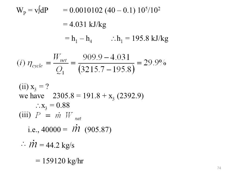 WP = vdP = 0.0010102 (40 – 0.1) 105/102 = 4.031 kJ/kg. = h1 – h4 h1 = 195.8 kJ/kg. (ii) x3 =