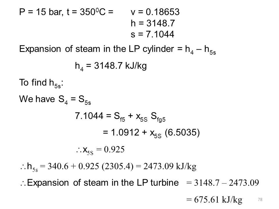 P = 15 bar, t = 3500C = v = 0.18653 h = 3148.7. s = 7.1044. Expansion of steam in the LP cylinder = h4 – h5s.