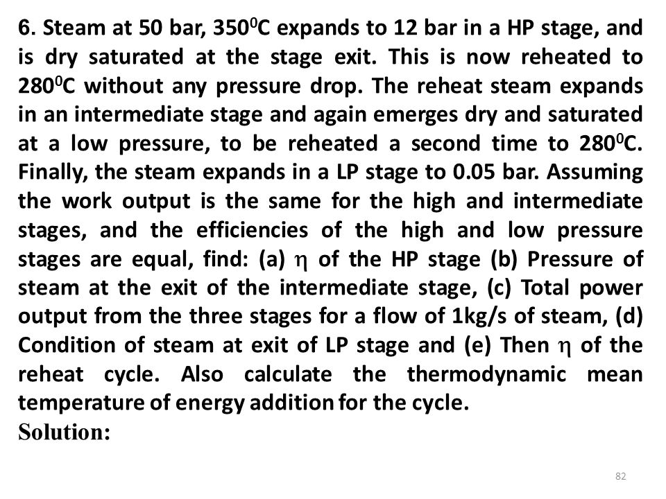 6. Steam at 50 bar, 3500C expands to 12 bar in a HP stage, and is dry saturated at the stage exit. This is now reheated to 2800C without any pressure drop. The reheat steam expands in an intermediate stage and again emerges dry and saturated at a low pressure, to be reheated a second time to 2800C. Finally, the steam expands in a LP stage to 0.05 bar. Assuming the work output is the same for the high and intermediate stages, and the efficiencies of the high and low pressure stages are equal, find: (a)  of the HP stage (b) Pressure of steam at the exit of the intermediate stage, (c) Total power output from the three stages for a flow of 1kg/s of steam, (d) Condition of steam at exit of LP stage and (e) Then  of the reheat cycle. Also calculate the thermodynamic mean temperature of energy addition for the cycle.