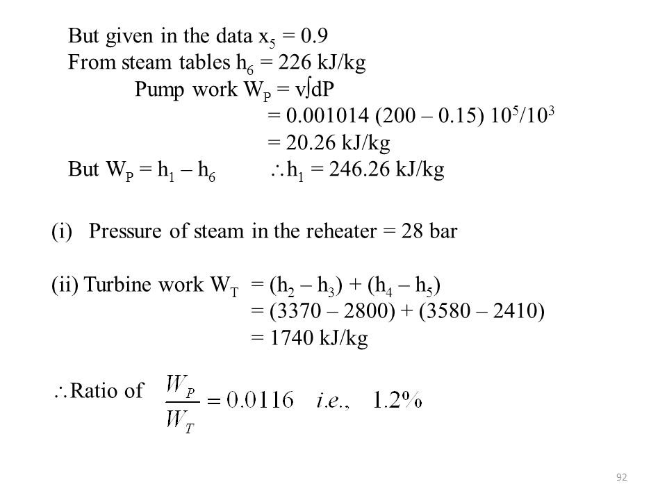 But given in the data x5 = 0.9 From steam tables h6 = 226 kJ/kg. Pump work WP = vdP. = 0.001014 (200 – 0.15) 105/103.