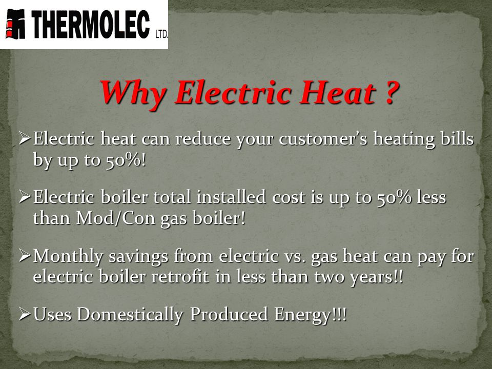 Why Electric Heat Electric heat can reduce your customer's heating bills by up to 50%!