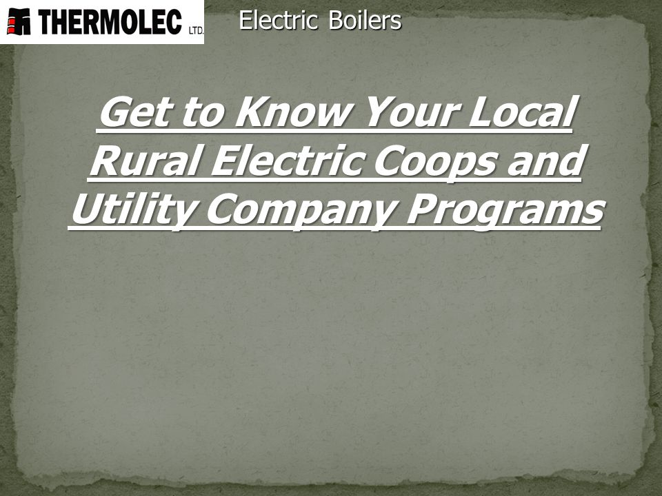 Electric Boilers Get to Know Your Local Rural Electric Coops and Utility Company Programs