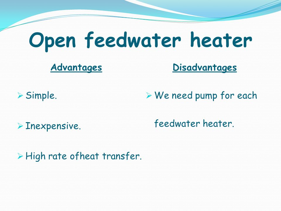 Open feedwater heater Advantages Disadvantages Simple. Inexpensive.