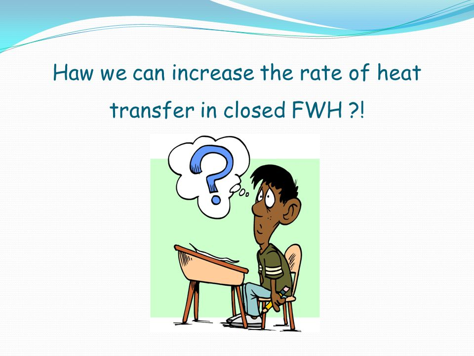 Haw we can increase the rate of heat transfer in closed FWH !
