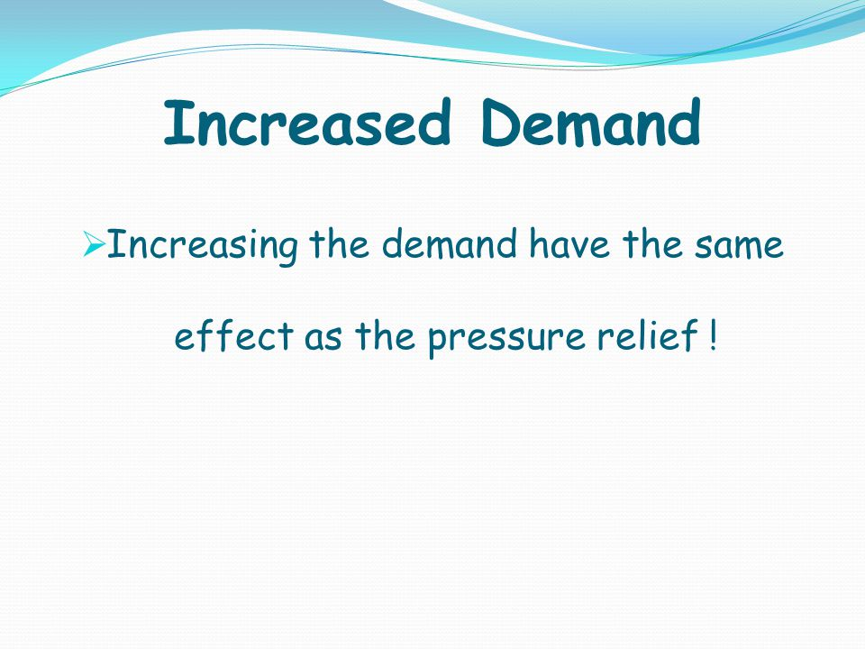 Increasing the demand have the same effect as the pressure relief !