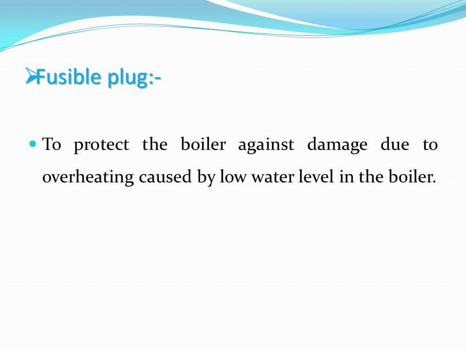 Fusible plug:- To protect the boiler against damage due to overheating caused by low water level in the boiler.