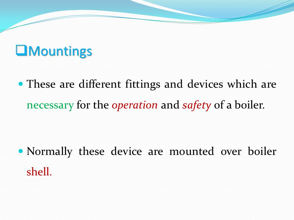 Mountings These are different fittings and devices which are necessary for the operation and safety of a boiler.