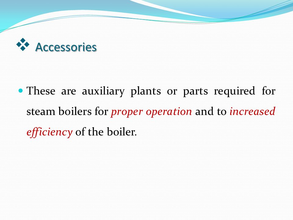 Accessories These are auxiliary plants or parts required for steam boilers for proper operation and to increased efficiency of the boiler.